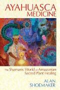 Ayahuasca Medicine The Shamanic World of Amazonian Sacred Plant Healing