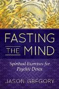 Fasting the Mind Spiritual Exercises for Psychic Detox