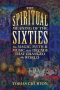 Spiritual Meaning of the Sixties The Magic Myth & Music of the Decade That Changed the World