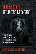 Russian Black Magic The Beliefs & Practices of Heretics & Blasphemers