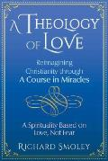 A Theology of Love: Reimagining Christianity Through a Course in Miracles