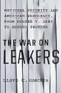 The War on Leakers: National Security and American Democracy, from Eugene V. Debs to Edward Snowden
