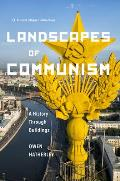 Landscapes of Communism A History Through Buildings