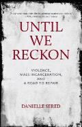 Until We Reckon Violence Mass Incarceration & a Road to Repair