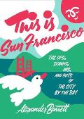 This is San Francisco The Ups Downs Ins & Outs of the City by the Bay
