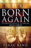 Just Be Born Again: The Supreme Declaration of the Visible God, Jesus Christ