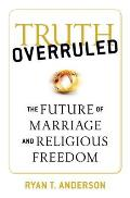 Truth Overruled Future of Marriage & Democracy