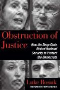 Obstruction of Justice How the Deep State Risked National Security to Protect the Democrats