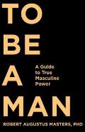 To Be a Man A Guide to True Masculine Power