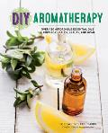 DIY Aromatherapy Over 130 Affordable Essential Oils Blends for Health Beauty & Home