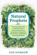 Natural Prophets Legacies & Lessons of the Pioneers of the Natural Foods Revolution
