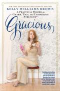 Gracious: A Practical Primer on Charm, Tact, and Unsinkable Strength: Including instructions on being kind when you don't feel like it, ignoring the... and sensible in a world that is neither