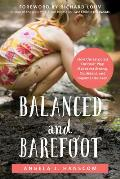 Balanced & Barefoot How Unrestricted Outdoor Play Makes for Strong Confident & Capable Children
