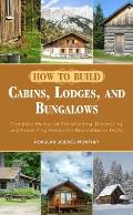 How to Build Cabins Lodges & Bungalows Complete Manual of Constructing Decorating & Furnishing Homes for Recreation or Profit