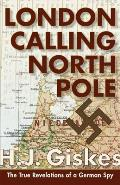 London Calling North Pole: The True Revelations of a German Spy