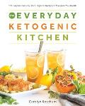 Everyday Ketogenic Kitchen With More than 150 Inspirational Low Carb High Fat Recipes to Maximize Your Health