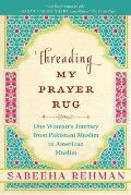 Threading My Prayer Rug One Womans Journey from Pakistani Muslim to American Muslim