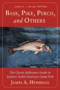 Bass, Pike, Perch and Others: The Classic Reference Guide to Eastern North American Game Fish