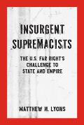 Insurgent Supremacists The U S Far Rights Challenge to State & Empire