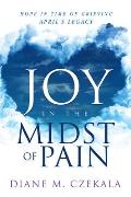 Joy in the Midst of Pain: Hope in Time of Grieving - April's Legacy