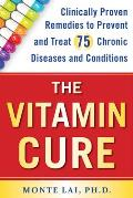 Vitamin Cure Clinically Proven Remedies to Prevent & Treat 75 Chronic Diseases & Conditions