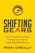 Shifting Gears: How to Harness Your Drive to Reach Your Potential and Accelerate Success