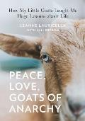 Peace Love Goats of Anarchy How My Little Goats Taught Me Huge Lessons about Life