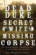 Dead Duke His Secret Wife & the Missing Corpse An Extraordinary Edwardian Case of Deception & Intrigue