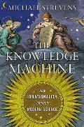 Knowledge Machine How Irrationality Created Modern Science