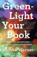 Green Light Your Book How Writers Can Succeed in the New Era of Publishing