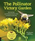 Pollinator Victory Garden Win the War on Pollinator Decline with Ecological Gardening