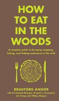 How to Eat in the Woods A Complete Guide to Foraging Trapping Fishing & Finding Sustenance in the Wild
