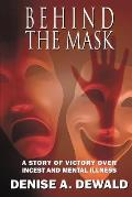 Behind the Mask: A Story of Victory Over Incest and Mental Illness