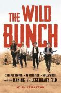 Wild Bunch Sam Peckinpah a Revolution in Hollywood & the Making of a Legendary Film
