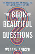 Book of Beautiful Questions The Powerful Questions That Will Help You Decide Create Connect & Lead