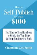 How to Self-Publish for Under $100: The Step-By-Step Handbook to Publishing Your Book Without Breaking the Bank