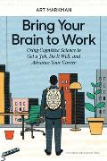 Bring Your Brain to Work Using Cognitive Science to Get a Job Do it Well & Advance Your Career