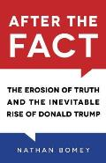 After the Fact The Erosion of Truth & the Inevitable Rise of Donald Trump
