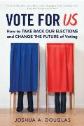 Vote for Us: How to Take Back Our Elections and Change the Future of Voting