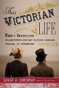 This Victorian Life Modern Adventures in Nineteenth Century Culture Cooking Fashion & Technology