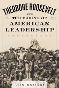 Theodore Roosevelt & the Making of American Leadership