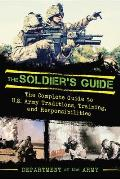 Soldiers Guide The Complete Guide to U S Army Traditions Training Duties & Responsibilities