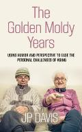 The Golden Moldy Years: Using Humor & Perspective to Ease the Personal Challenges of Aging