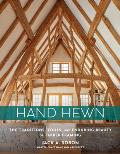Hand Hewn The Traditions Tools & Enduring Beauty of Timber Framing