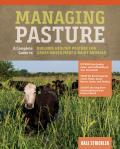 Managing Pasture A Complete Guide to Building Healthy Pasture for Grass Based Meat & Dairy Animals