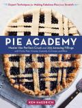 Pie Academy Master the Perfect Crust & 255 Amazing Fillings with Fruits Nuts Creams Custards Ice Cream & More Expert Techniques for Making Fabulous Pies from Scratch