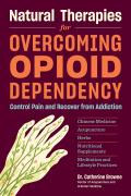 Natural Therapies for Overcoming Opioid Dependency Control Pain & Recover from Addiction with Chinese Medicine Acupuncture Herbs Nutritional Supplements & Meditation & Lifestyle Practices