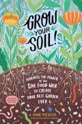 Grow Your Soil Harness the Power of the Soil Food Web to Create Your Best Garden Ever