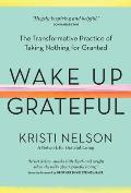 Wake Up Grateful The Transformative Practice of Taking Nothing for Granted