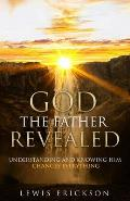 God the Father Revealed: Understanding and Knowing Him Changes Everything